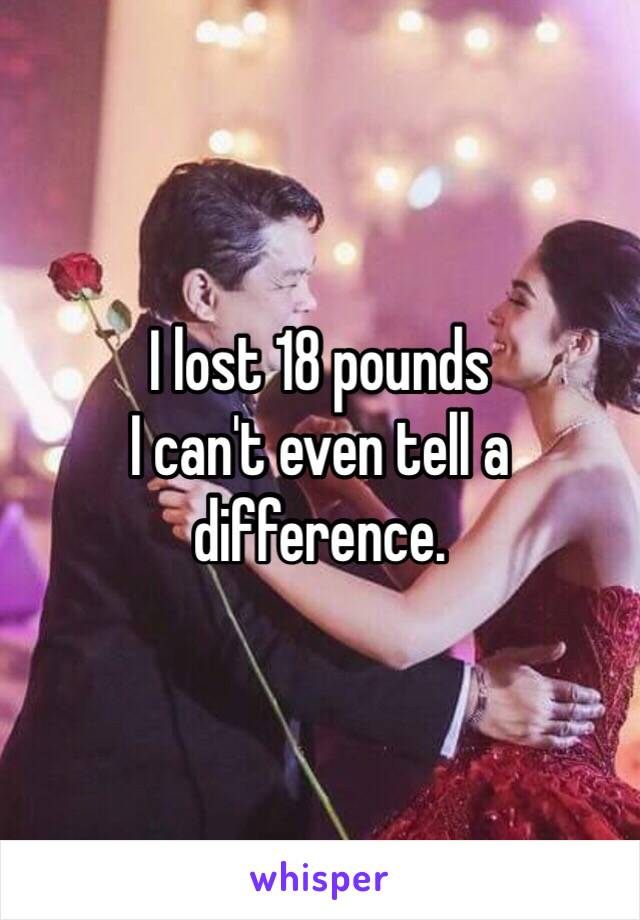 I lost 18 pounds  I can't even tell a difference.
