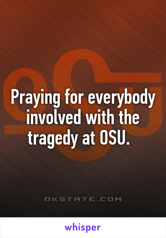 Praying for everybody involved with the tragedy at OSU.