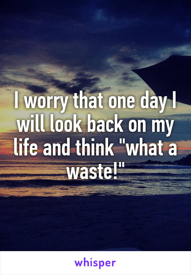 """I worry that one day I will look back on my life and think """"what a waste!"""""""