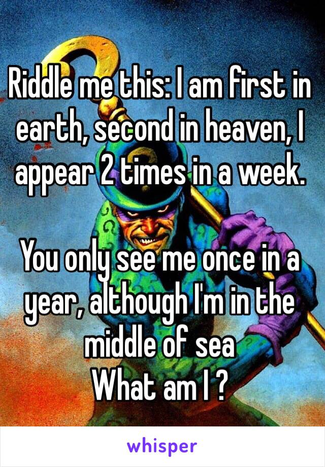 Riddle me this: I am first in earth, second in heaven, I appear 2 times in a week.  You only see me once in a year, although I'm in the middle of sea  What am I ?