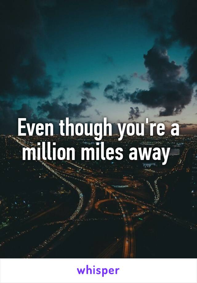 Even though you're a million miles away