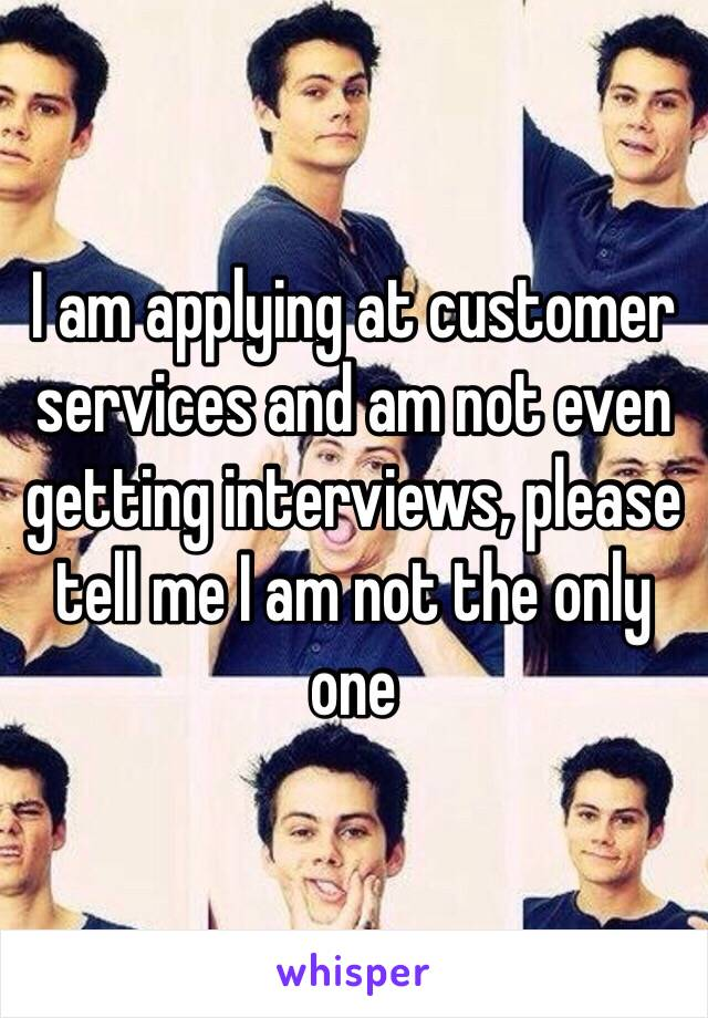 I am applying at customer services and am not even getting interviews, please tell me I am not the only one
