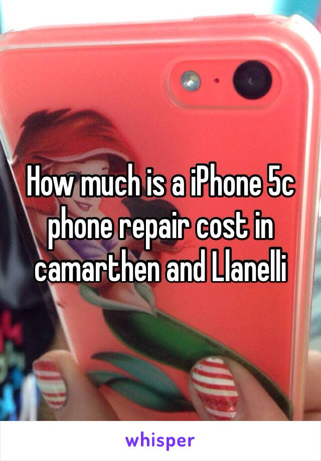 How much is a iPhone 5c phone repair cost in  camarthen and Llanelli