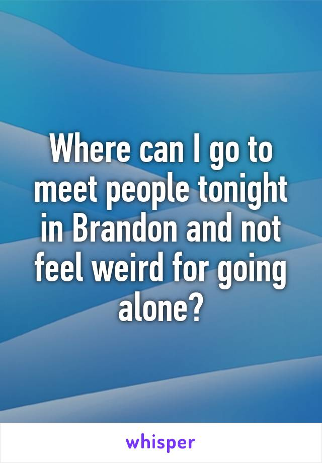 Where can I go to meet people tonight in Brandon and not feel weird for going alone?