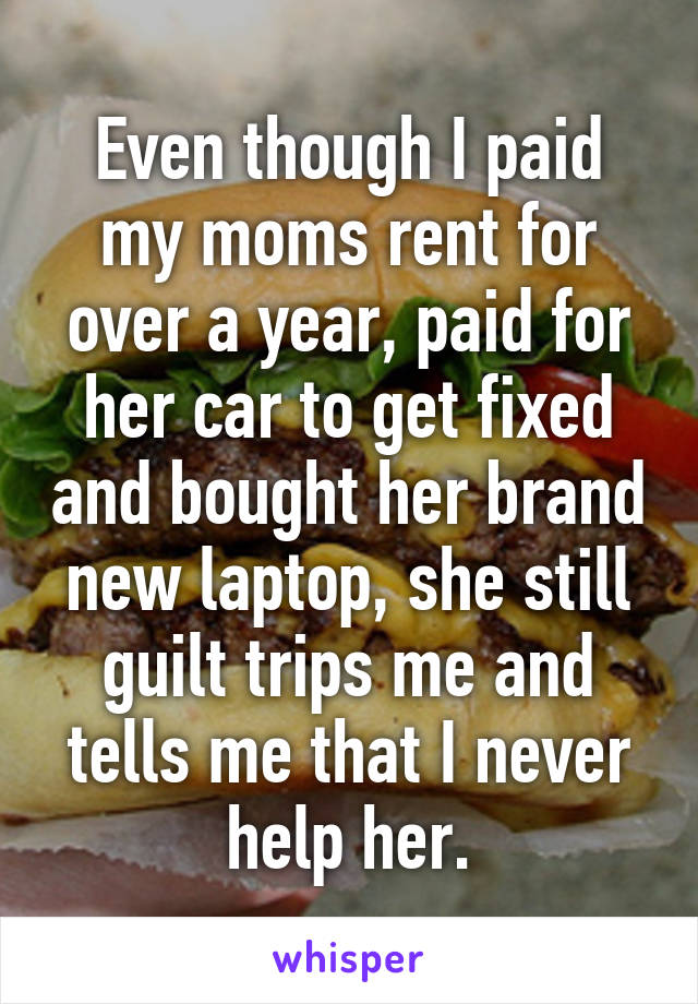 Even though I paid my moms rent for over a year, paid for her car to get fixed and bought her brand new laptop, she still guilt trips me and tells me that I never help her.