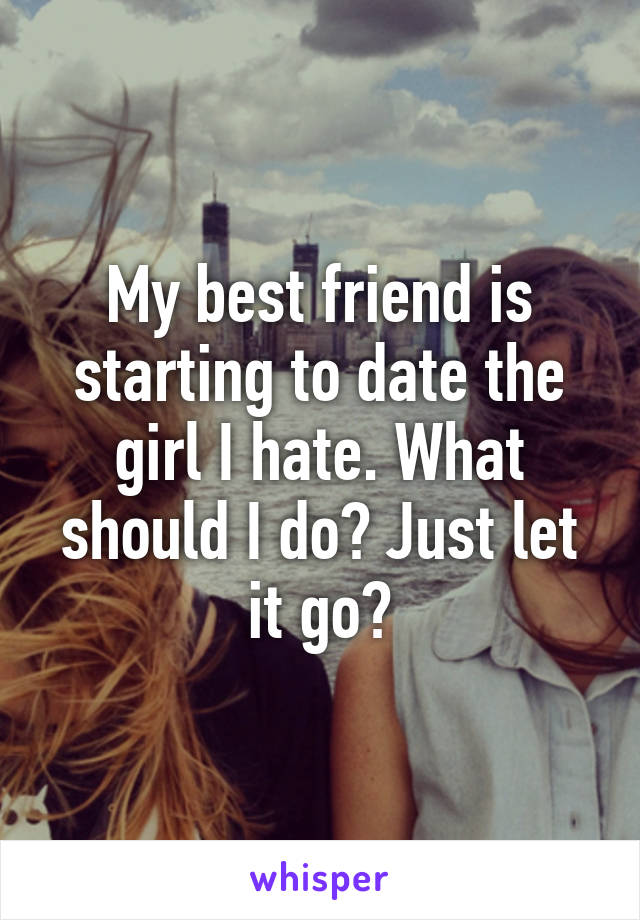 My best friend is starting to date the girl I hate. What should I do? Just let it go?