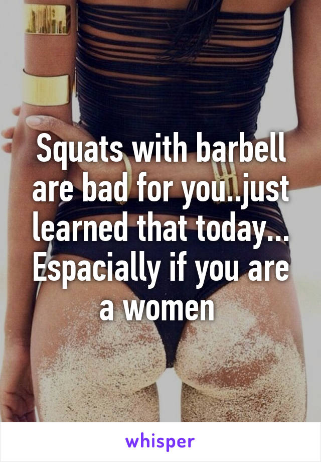 Squats with barbell are bad for you..just learned that today... Espacially if you are a women