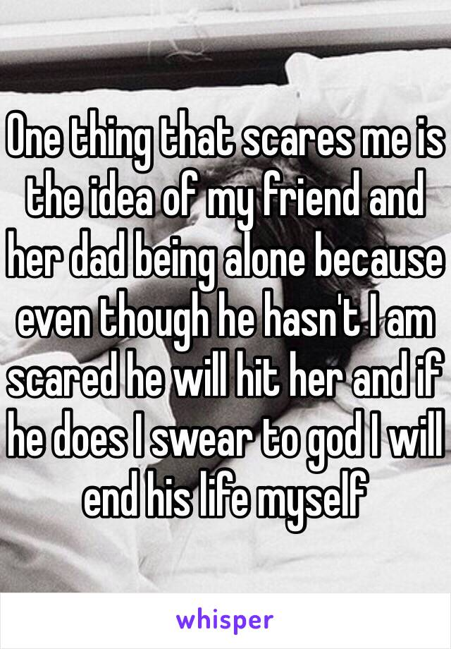 One thing that scares me is the idea of my friend and her dad being alone because even though he hasn't I am scared he will hit her and if he does I swear to god I will end his life myself