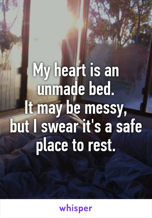 My heart is an unmade bed. It may be messy, but I swear it's a safe place to rest.
