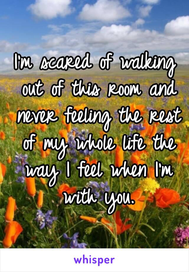 I'm scared of walking out of this room and never feeling the rest of my whole life the way I feel when I'm with you.