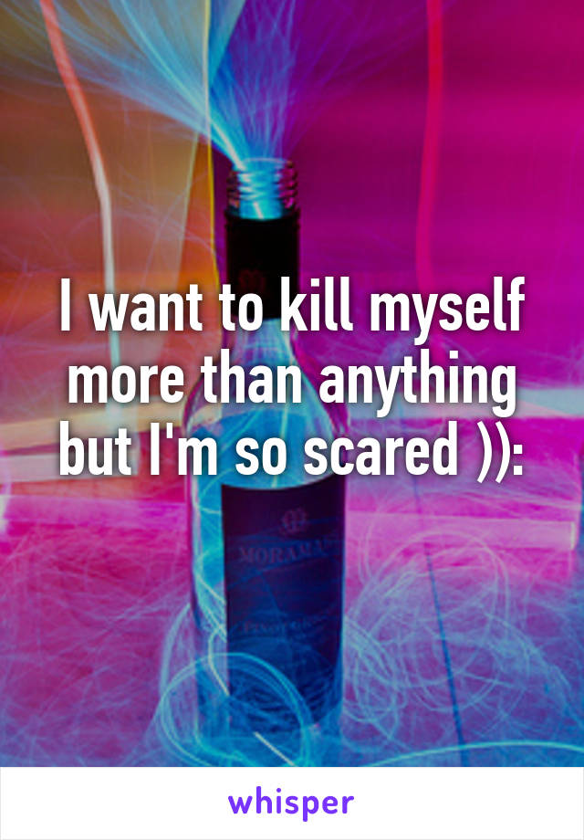 I want to kill myself more than anything but I'm so scared )):
