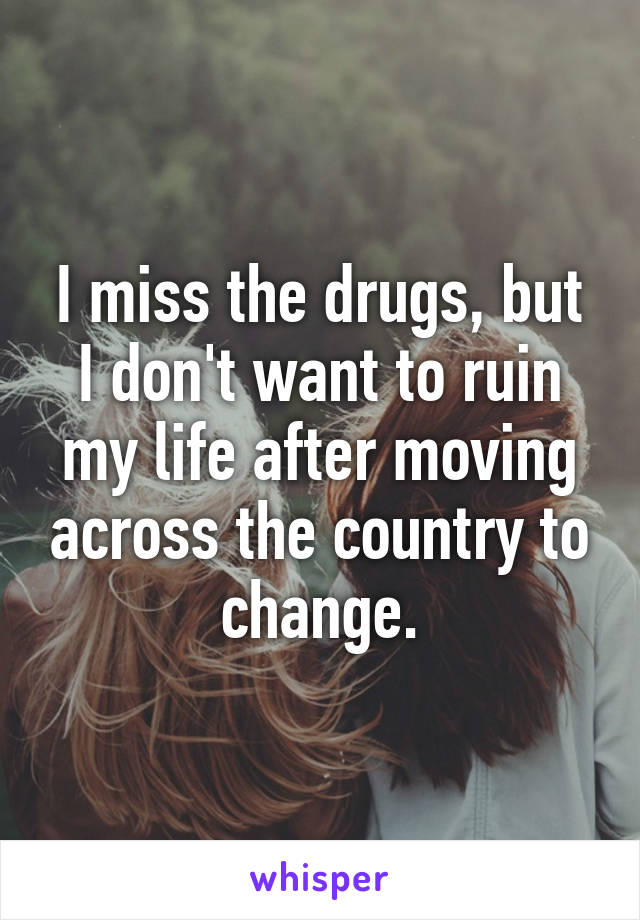 I miss the drugs, but I don't want to ruin my life after moving across the country to change.