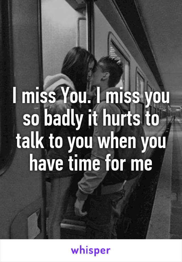 I miss You. I miss you so badly it hurts to talk to you when you have time for me