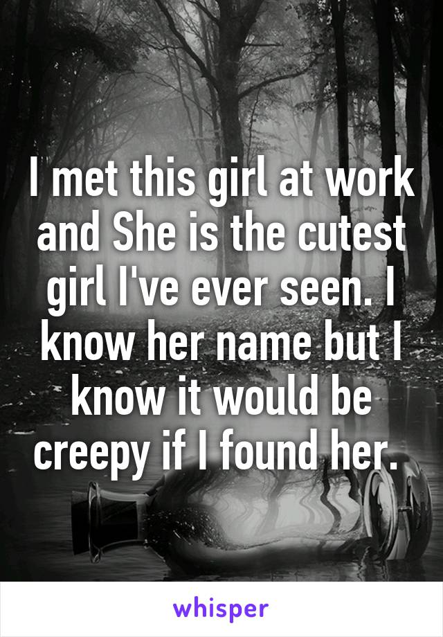 I met this girl at work and She is the cutest girl I've ever seen. I know her name but I know it would be creepy if I found her.