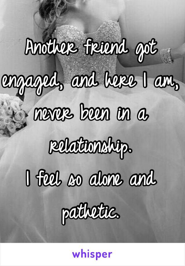 Another friend got engaged, and here I am, never been in a relationship. I feel so alone and pathetic.