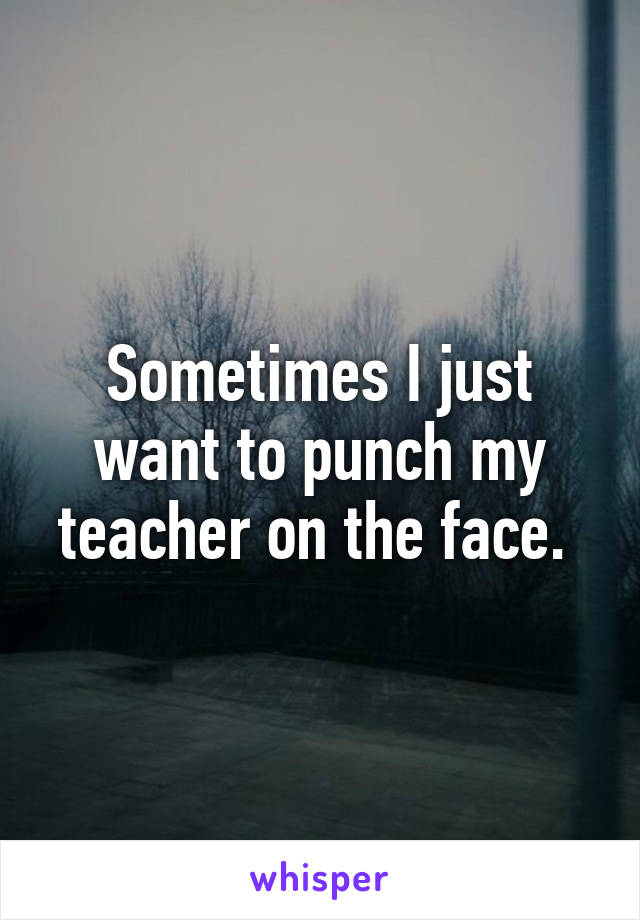 Sometimes I just want to punch my teacher on the face.