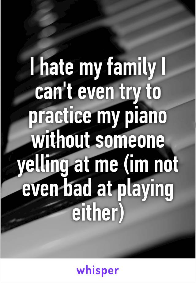 I hate my family I can't even try to practice my piano without someone yelling at me (im not even bad at playing either)