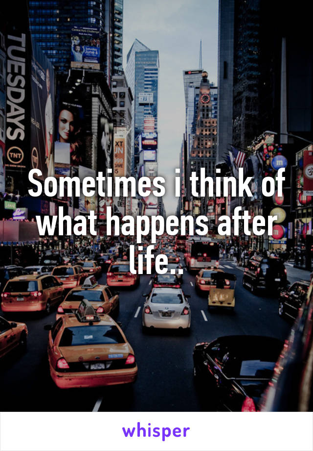 Sometimes i think of what happens after life..