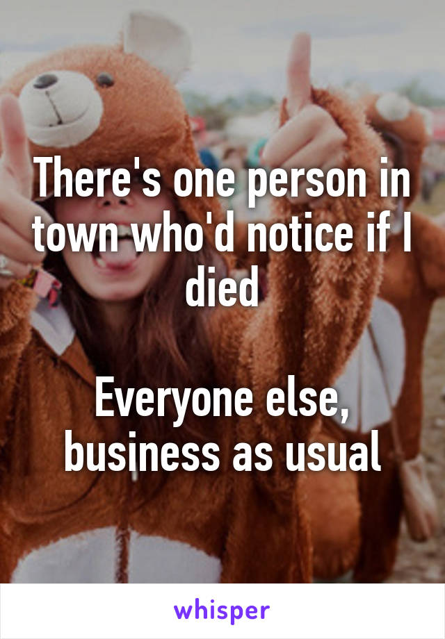 There's one person in town who'd notice if I died  Everyone else, business as usual