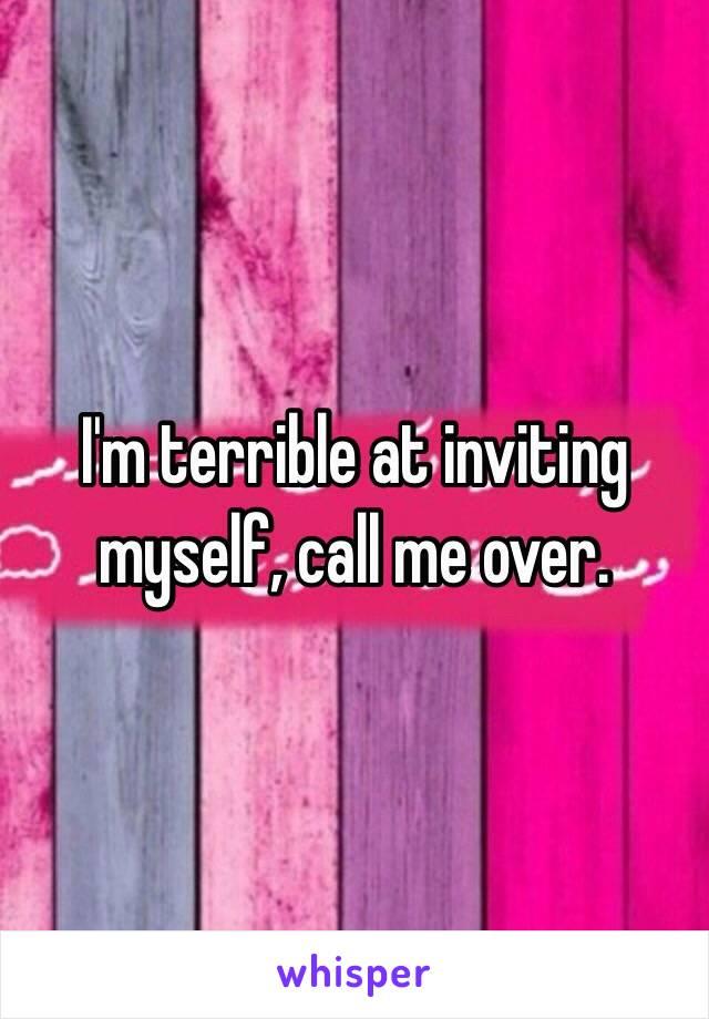 I'm terrible at inviting myself, call me over.