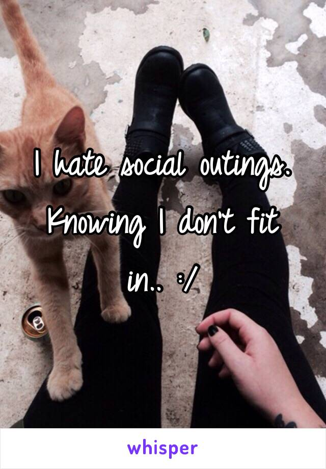 I hate social outings. Knowing I don't fit in.. :/