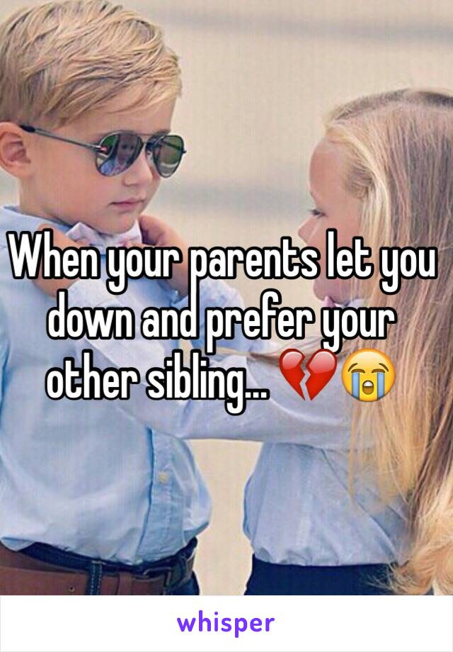 When your parents let you down and prefer your other sibling... 💔😭