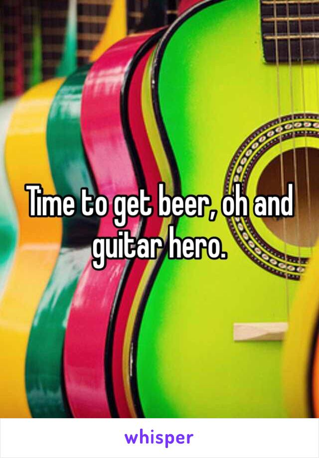 Time to get beer, oh and guitar hero.