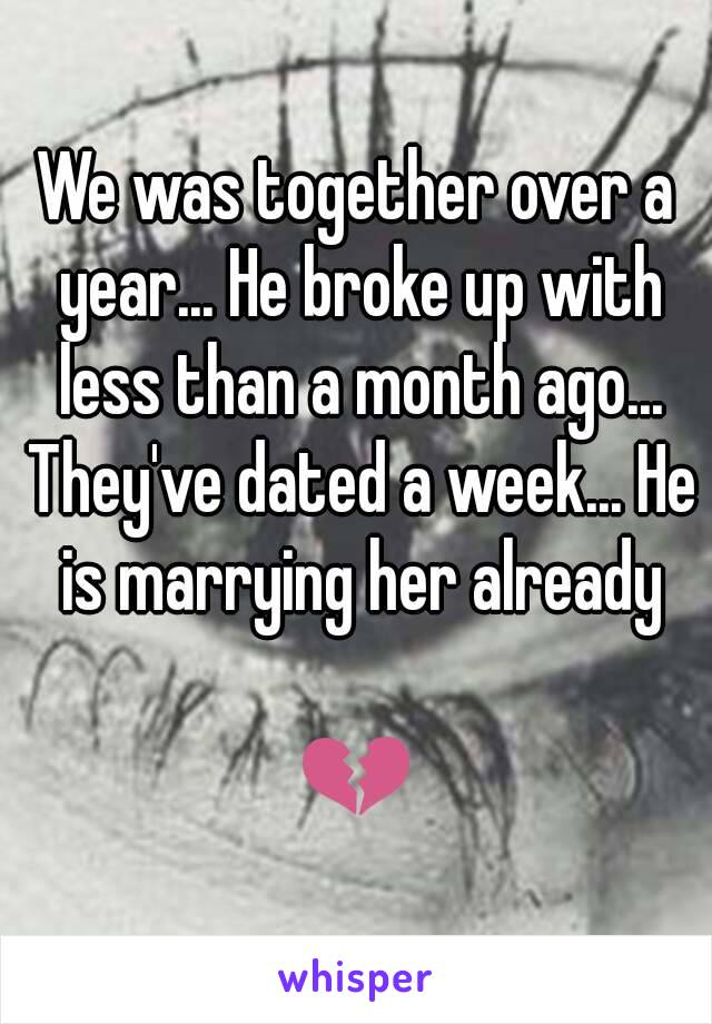 We was together over a year... He broke up with less than a month ago... They've dated a week... He is marrying her already  💔