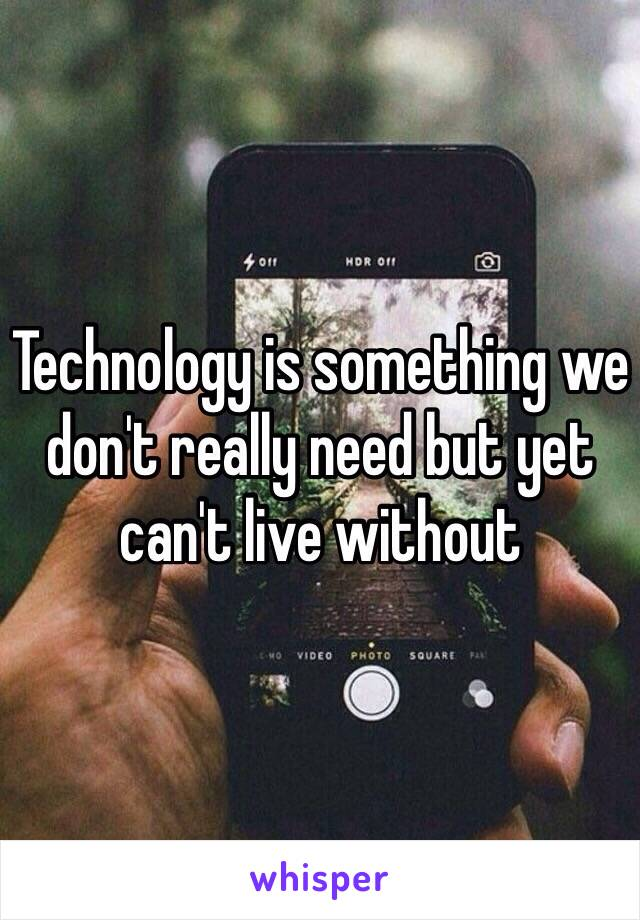 Technology is something we don't really need but yet can't live without