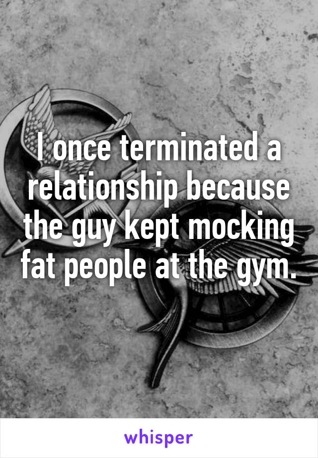 I once terminated a relationship because the guy kept mocking fat people at the gym.