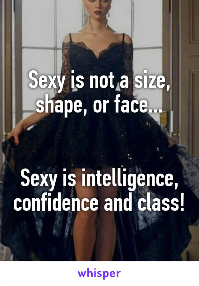 Sexy is not a size, shape, or face...   Sexy is intelligence, confidence and class!