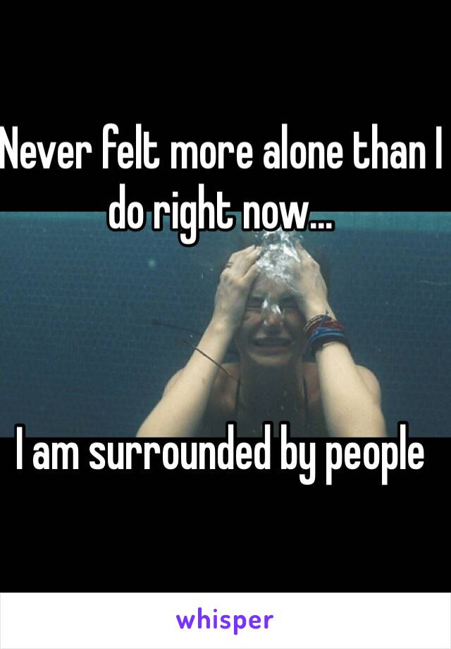 Never felt more alone than I do right now...            I am surrounded by people