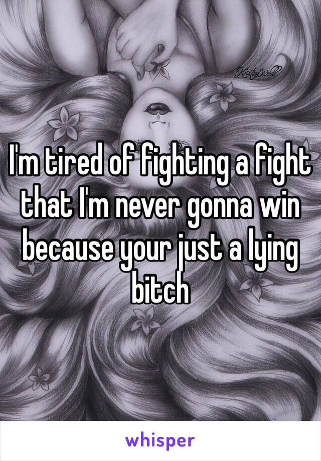 I'm tired of fighting a fight that I'm never gonna win because your just a lying bitch
