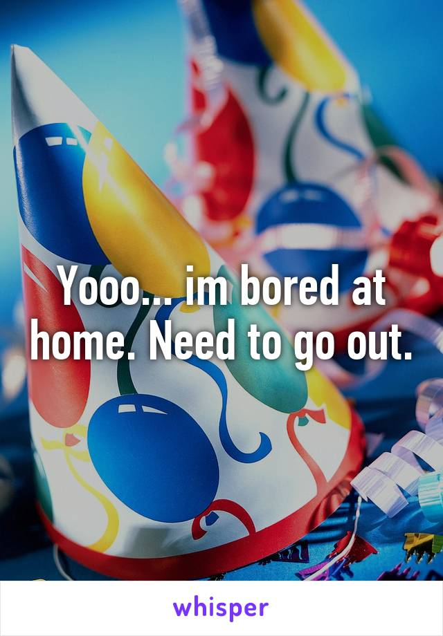 Yooo... im bored at home. Need to go out.