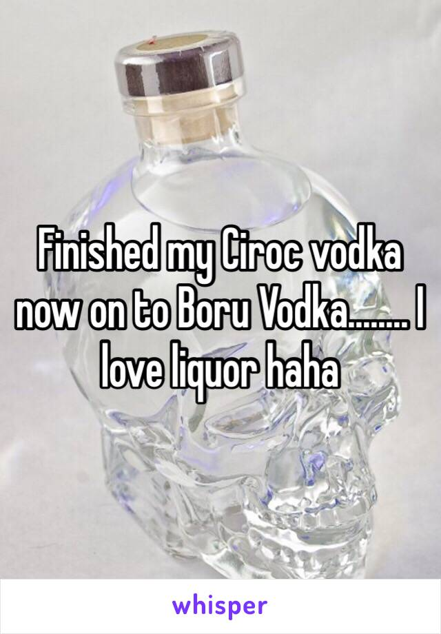 Finished my Ciroc vodka now on to Boru Vodka........ I love liquor haha