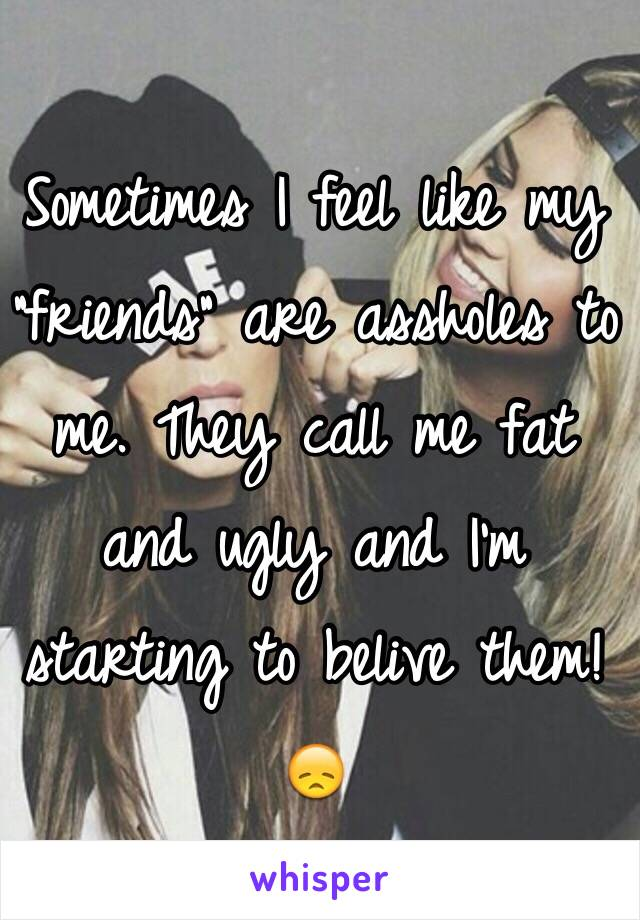 "Sometimes I feel like my ""friends"" are assholes to me. They call me fat and ugly and I'm starting to belive them!😞"