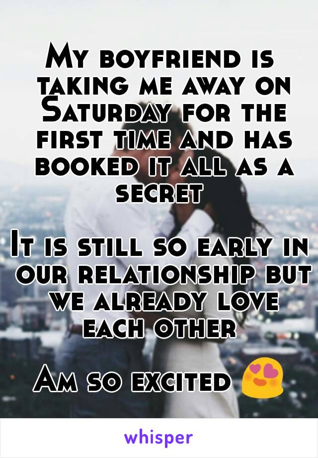 My boyfriend is taking me away on Saturday for the first time and has booked it all as a secret   It is still so early in our relationship but we already love each other   Am so excited 😍