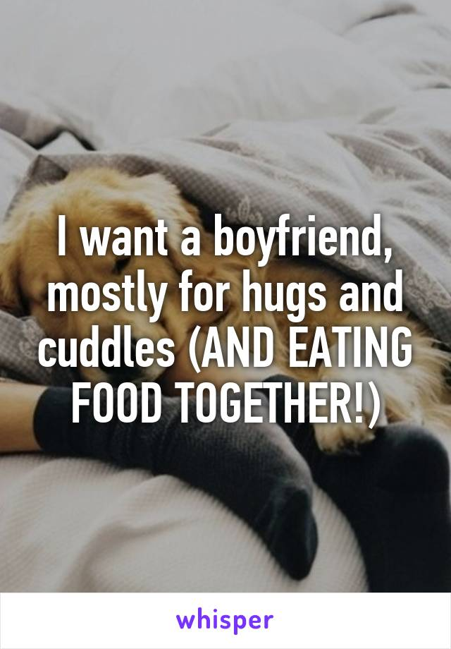 I want a boyfriend, mostly for hugs and cuddles (AND EATING FOOD TOGETHER!)