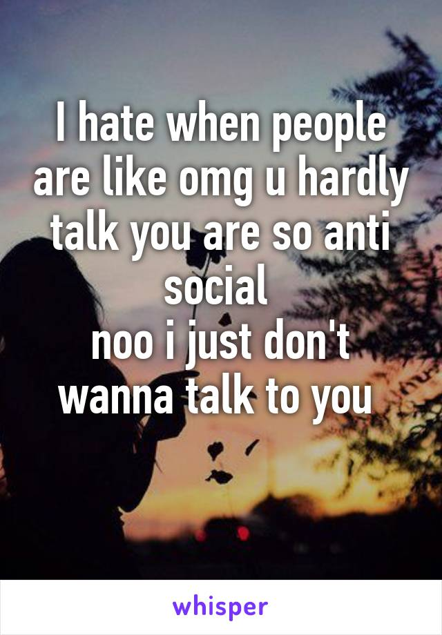 I hate when people are like omg u hardly talk you are so anti social  noo i just don't wanna talk to you