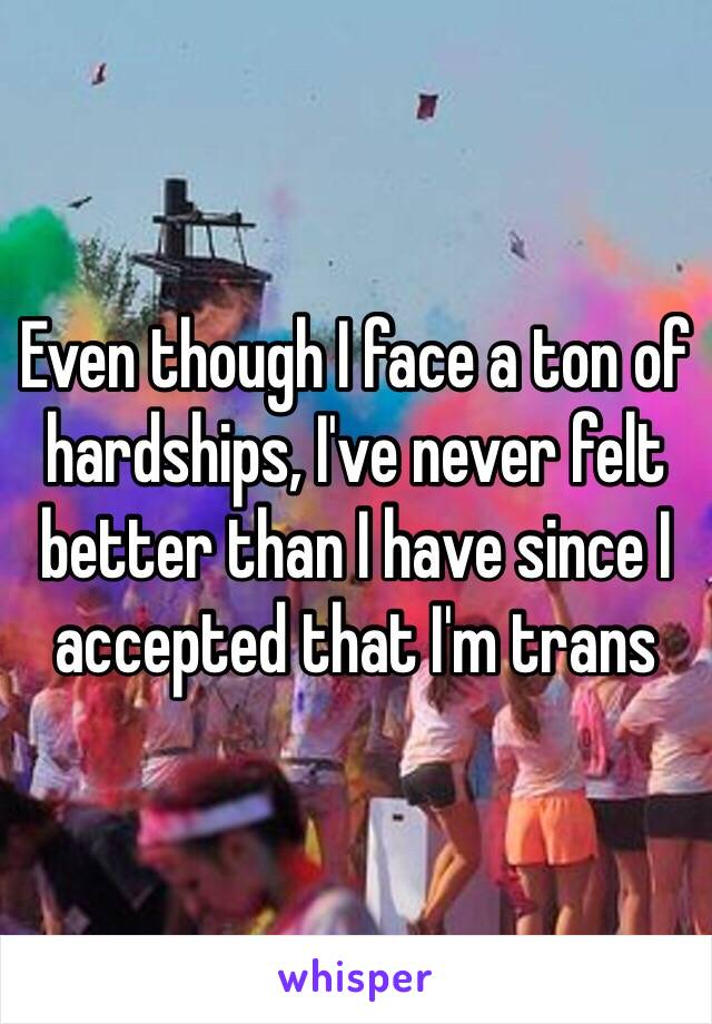 Even though I face a ton of hardships, I've never felt better than I have since I accepted that I'm trans