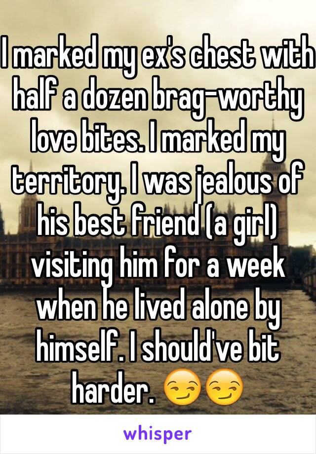 I marked my ex's chest with half a dozen brag-worthy love bites. I marked my territory. I was jealous of his best friend (a girl) visiting him for a week when he lived alone by himself. I should've bit harder. 😏😏
