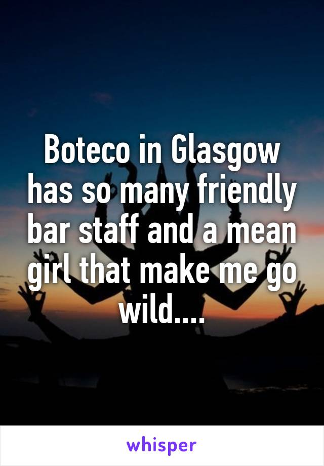 Boteco in Glasgow has so many friendly bar staff and a mean girl that make me go wild....