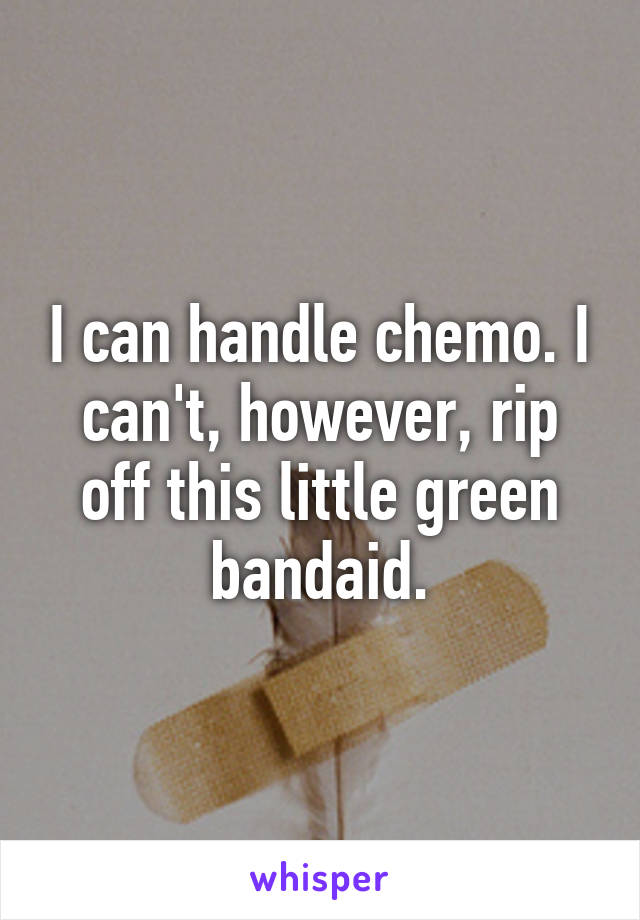 I can handle chemo. I can't, however, rip off this little green bandaid.