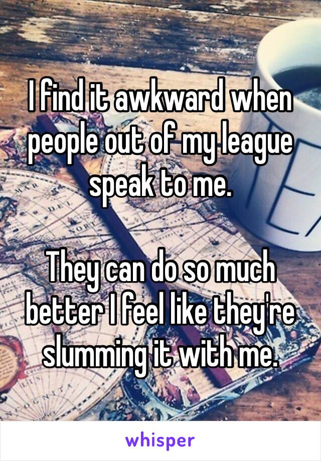 I find it awkward when people out of my league speak to me.   They can do so much better I feel like they're slumming it with me.