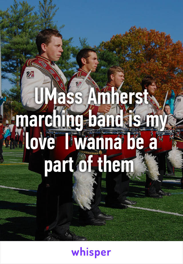 UMass Amherst marching band is my love  I wanna be a part of them