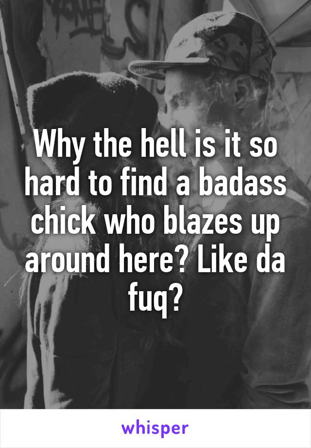 Why the hell is it so hard to find a badass chick who blazes up around here? Like da fuq?