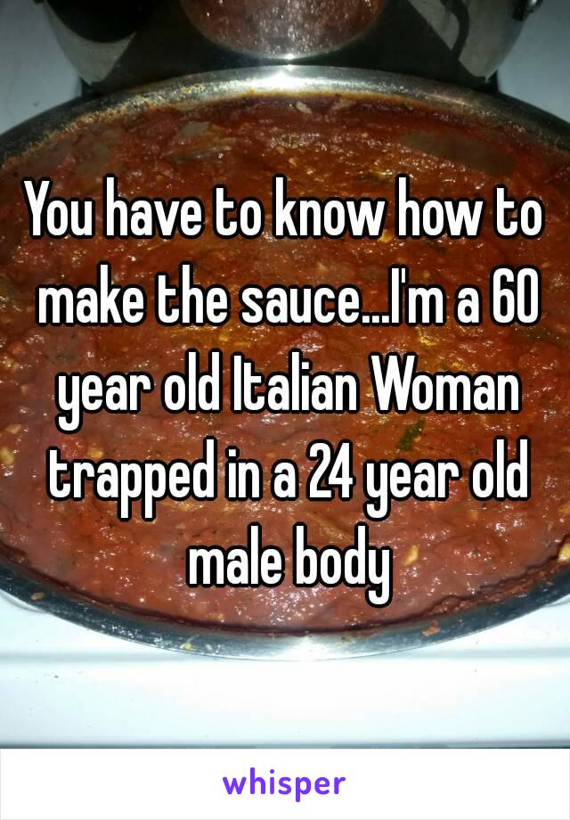 You have to know how to make the sauce...I'm a 60 year old Italian Woman trapped in a 24 year old male body