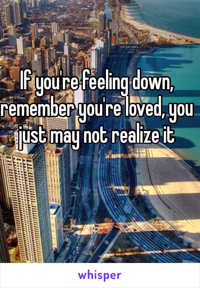 If you're feeling down, remember you're loved, you just may not realize it