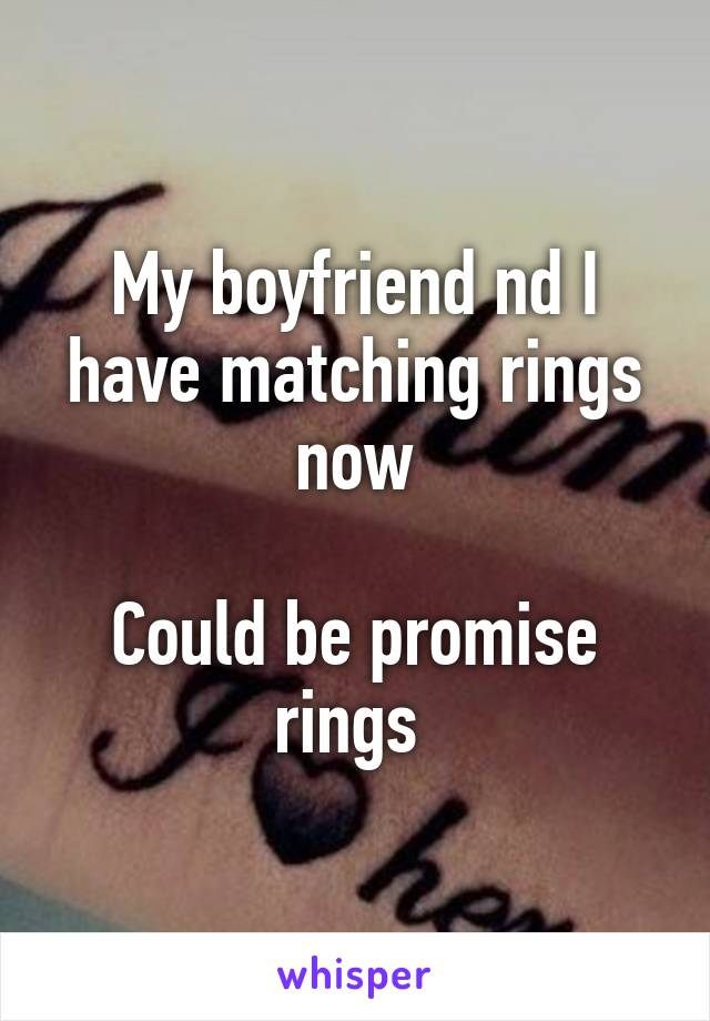 My boyfriend nd I have matching rings now  Could be promise rings