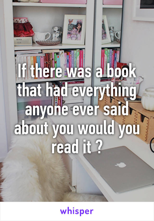 If there was a book that had everything anyone ever said about you would you read it ?